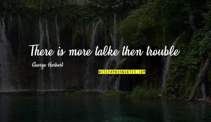 George Herbert Quotes By George Herbert: There is more talke then trouble.