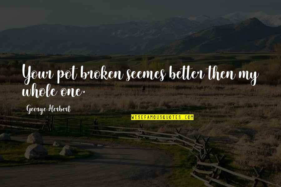George Herbert Quotes By George Herbert: Your pot broken seemes better then my whole