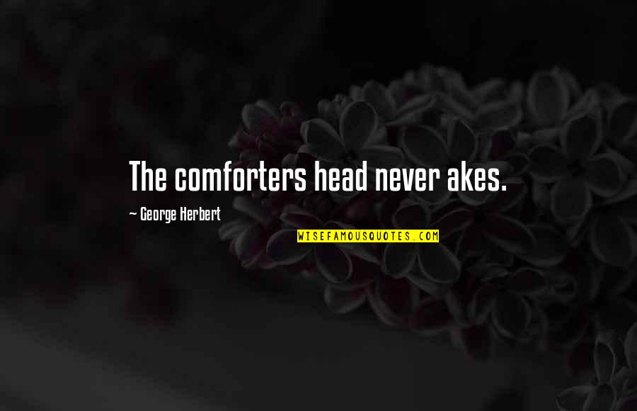 George Herbert Quotes By George Herbert: The comforters head never akes.