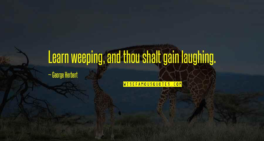 George Herbert Quotes By George Herbert: Learn weeping, and thou shalt gain laughing.