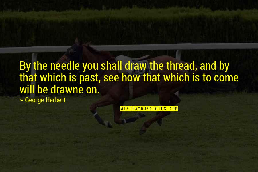 George Herbert Quotes By George Herbert: By the needle you shall draw the thread,