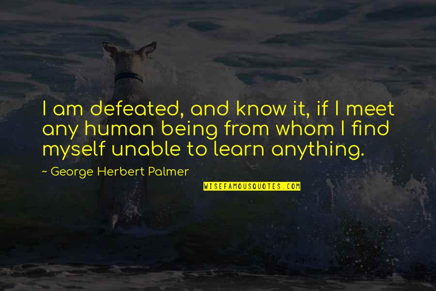 George Herbert Quotes By George Herbert Palmer: I am defeated, and know it, if I
