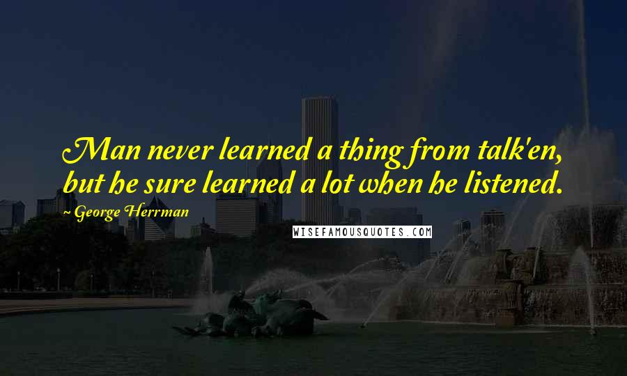 George Herrman quotes: Man never learned a thing from talk'en, but he sure learned a lot when he listened.