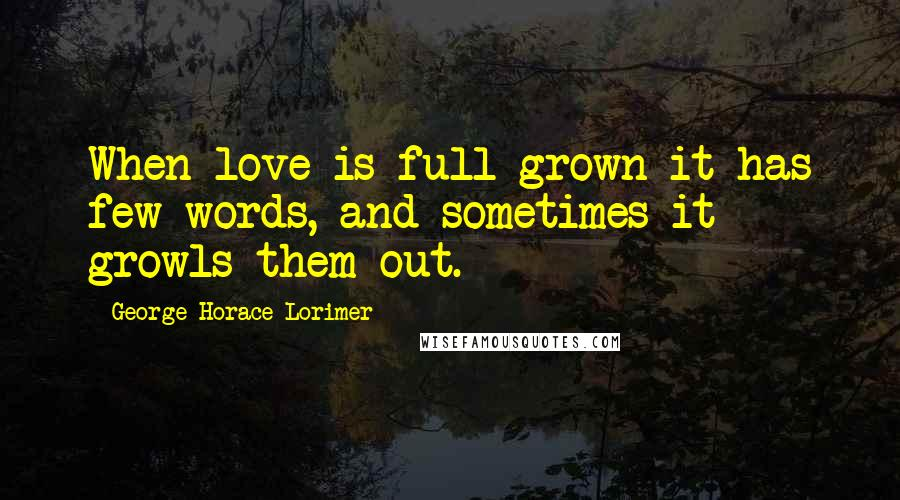 George Horace Lorimer quotes: When love is full grown it has few words, and sometimes it growls them out.