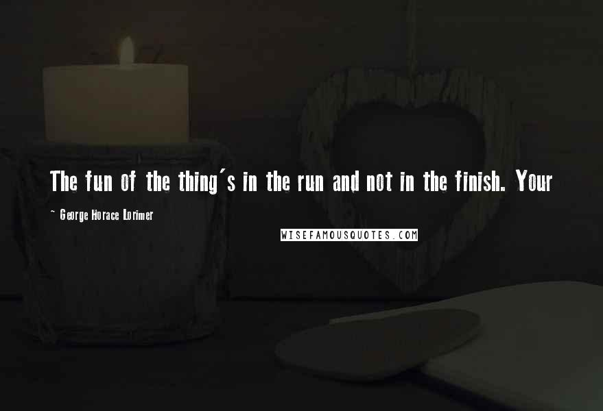 George Horace Lorimer quotes: The fun of the thing's in the run and not in the finish. Your