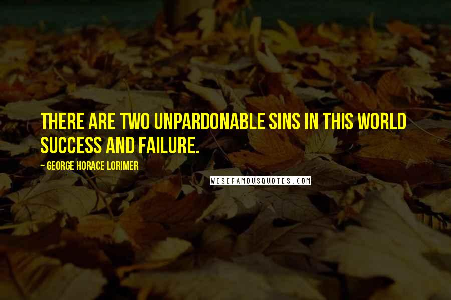 George Horace Lorimer quotes: There are two unpardonable sins in this world success and failure.