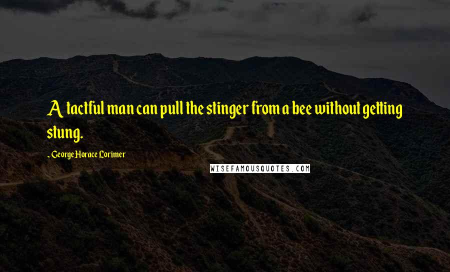 George Horace Lorimer quotes: A tactful man can pull the stinger from a bee without getting stung.
