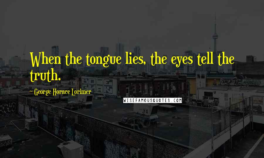 George Horace Lorimer quotes: When the tongue lies, the eyes tell the truth.