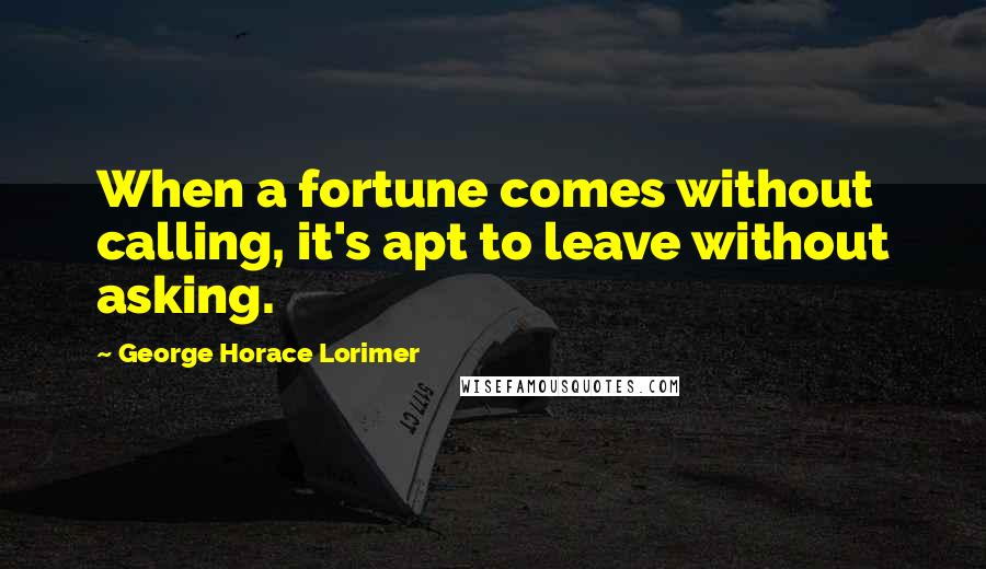 George Horace Lorimer quotes: When a fortune comes without calling, it's apt to leave without asking.
