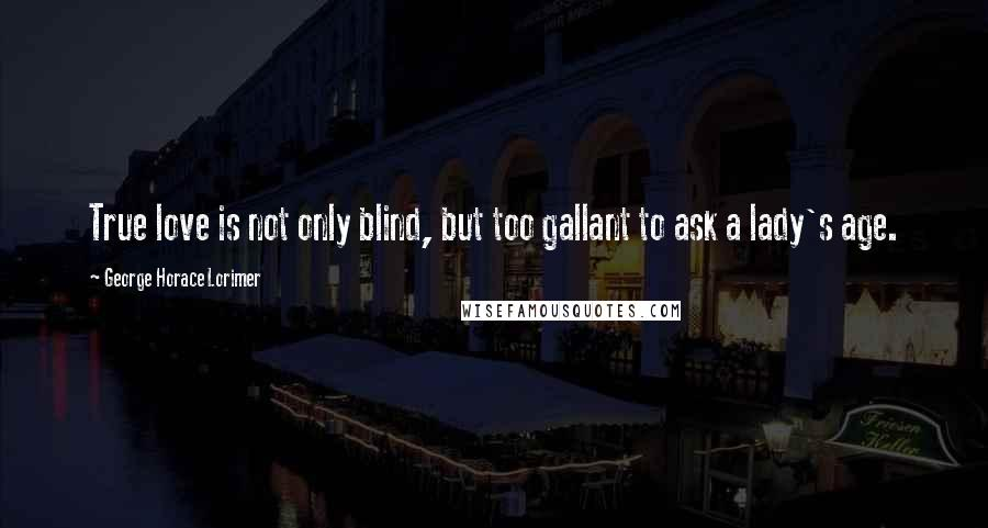 George Horace Lorimer quotes: True love is not only blind, but too gallant to ask a lady's age.