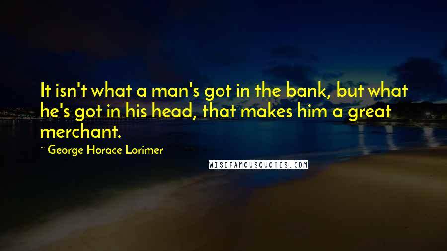George Horace Lorimer quotes: It isn't what a man's got in the bank, but what he's got in his head, that makes him a great merchant.
