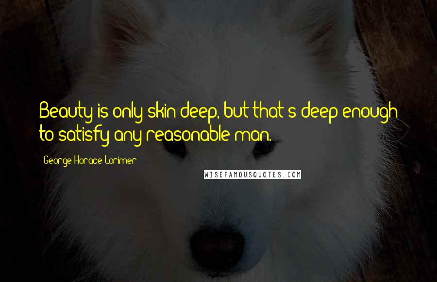 George Horace Lorimer quotes: Beauty is only skin deep, but that's deep enough to satisfy any reasonable man.