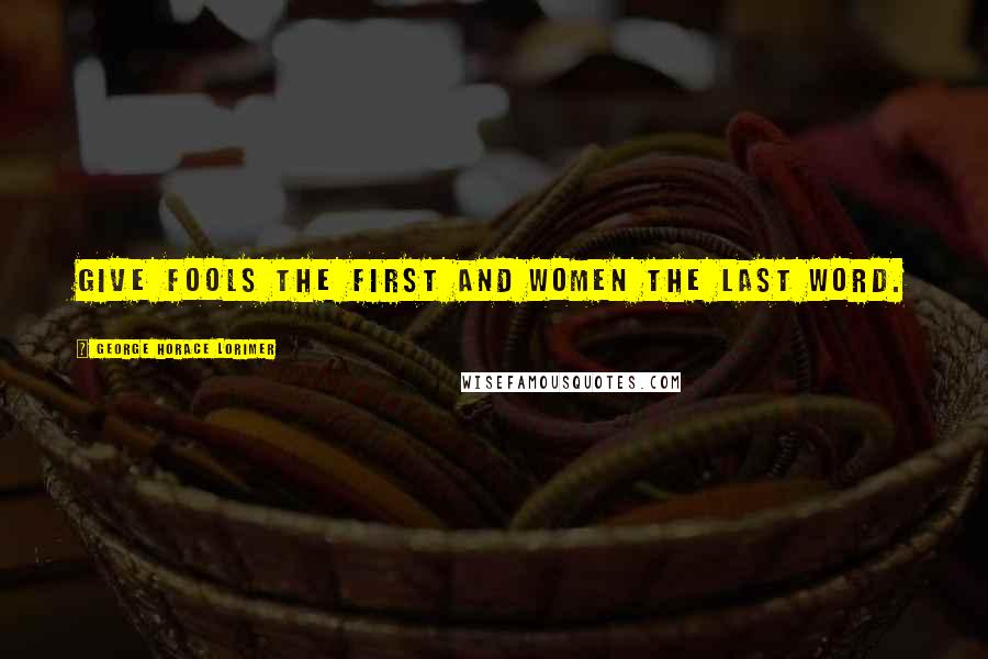 George Horace Lorimer quotes: Give fools the first and women the last word.