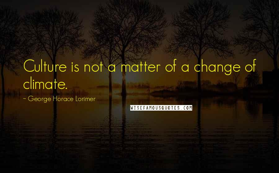 George Horace Lorimer quotes: Culture is not a matter of a change of climate.