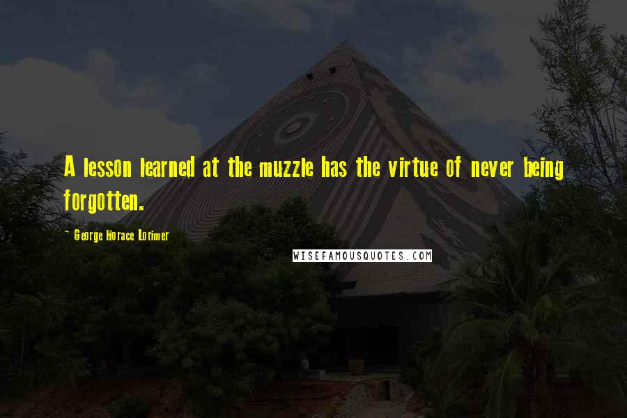 George Horace Lorimer quotes: A lesson learned at the muzzle has the virtue of never being forgotten.