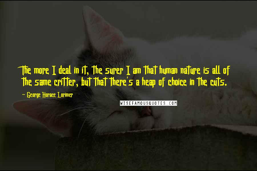 George Horace Lorimer quotes: The more I deal in it, the surer I am that human nature is all of the same critter, but that there's a heap of choice in the cuts.