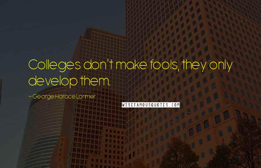 George Horace Lorimer quotes: Colleges don't make fools, they only develop them.