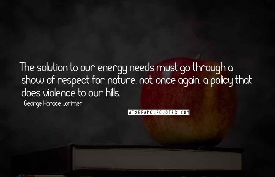 George Horace Lorimer quotes: The solution to our energy needs must go through a show of respect for nature, not, once again, a policy that does violence to our hills.