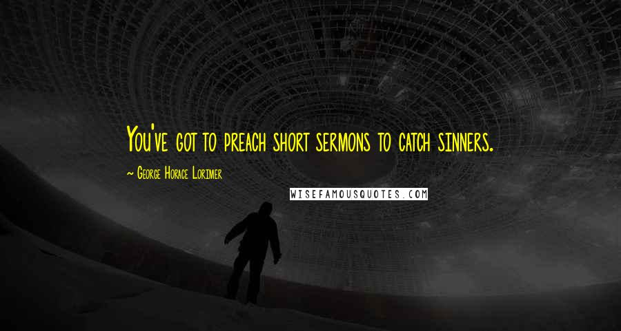 George Horace Lorimer quotes: You've got to preach short sermons to catch sinners.