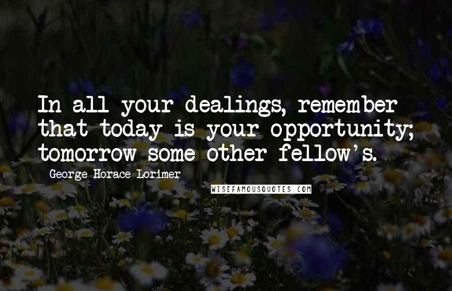 George Horace Lorimer quotes: In all your dealings, remember that today is your opportunity; tomorrow some other fellow's.