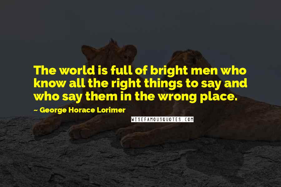 George Horace Lorimer quotes: The world is full of bright men who know all the right things to say and who say them in the wrong place.