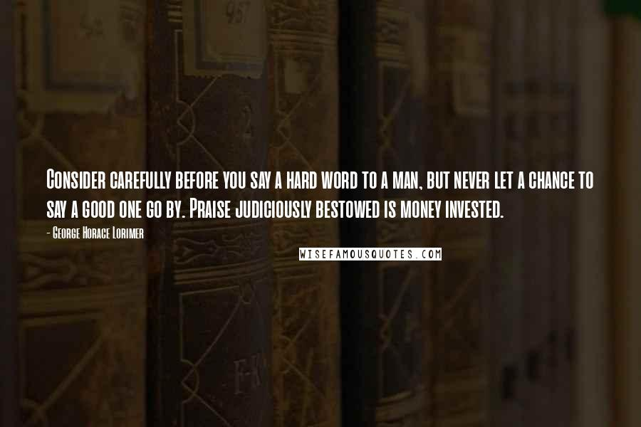 George Horace Lorimer quotes: Consider carefully before you say a hard word to a man, but never let a chance to say a good one go by. Praise judiciously bestowed is money invested.