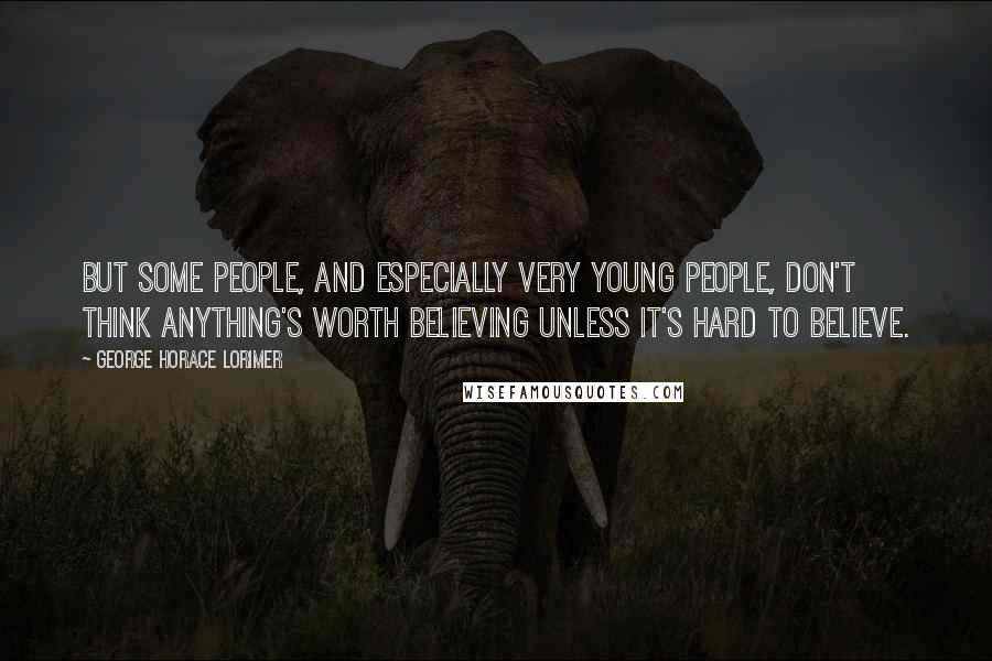 George Horace Lorimer quotes: But some people, and especially very young people, don't think anything's worth believing unless it's hard to believe.