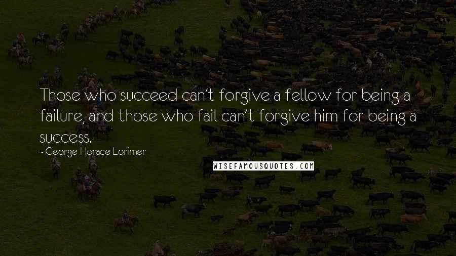 George Horace Lorimer quotes: Those who succeed can't forgive a fellow for being a failure, and those who fail can't forgive him for being a success.