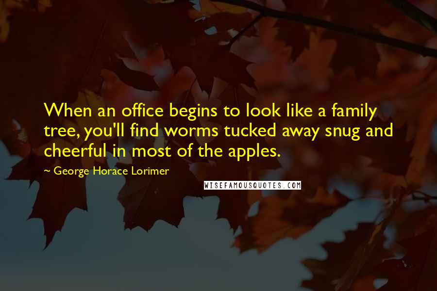 George Horace Lorimer quotes: When an office begins to look like a family tree, you'll find worms tucked away snug and cheerful in most of the apples.