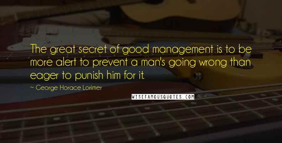 George Horace Lorimer quotes: The great secret of good management is to be more alert to prevent a man's going wrong than eager to punish him for it.