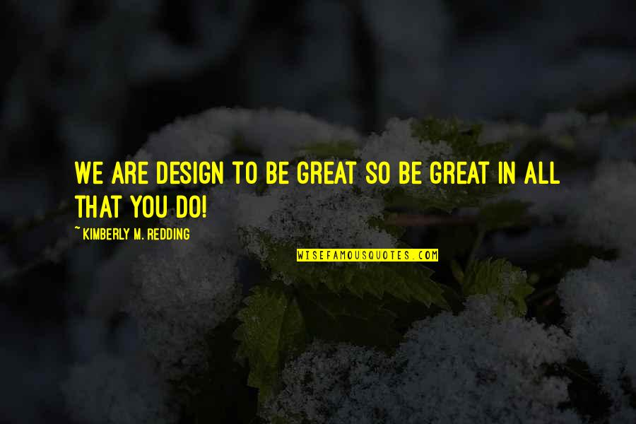 George Hormel Quotes By Kimberly M. Redding: We are design to be great so be