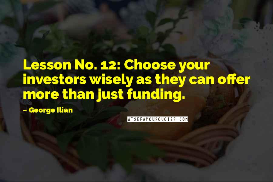 George Ilian quotes: Lesson No. 12: Choose your investors wisely as they can offer more than just funding.