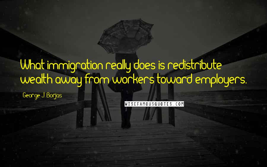 George J. Borjas quotes: What immigration really does is redistribute wealth away from workers toward employers.