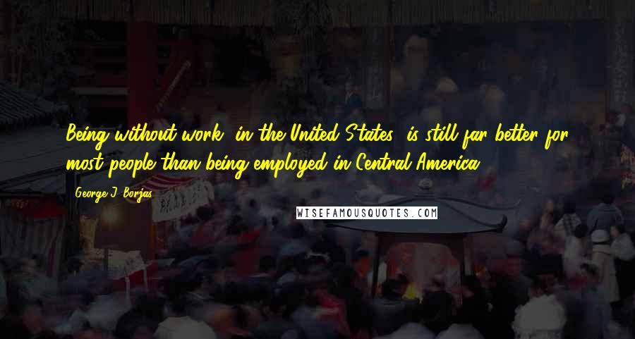George J. Borjas quotes: Being without work [in the United States] is still far better for most people than being employed in Central America.