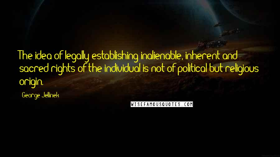 George Jellinek quotes: The idea of legally establishing inalienable, inherent and sacred rights of the individual is not of political but religious origin.