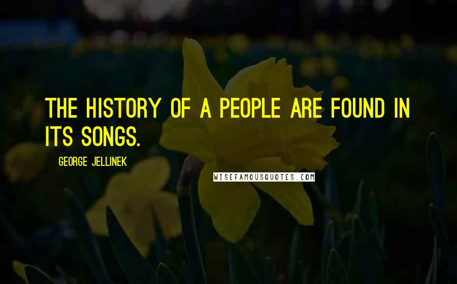 George Jellinek quotes: The history of a people are found in its songs.