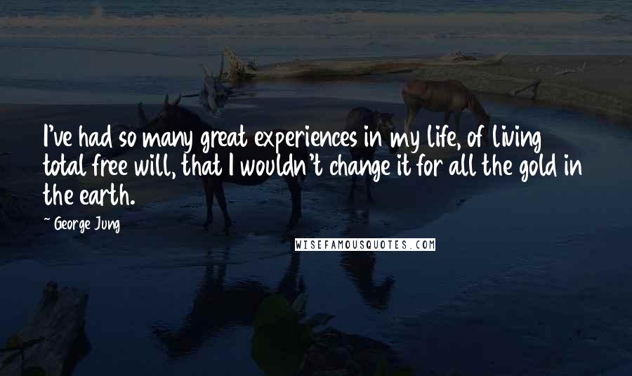 George Jung quotes: I've had so many great experiences in my life, of living total free will, that I wouldn't change it for all the gold in the earth.
