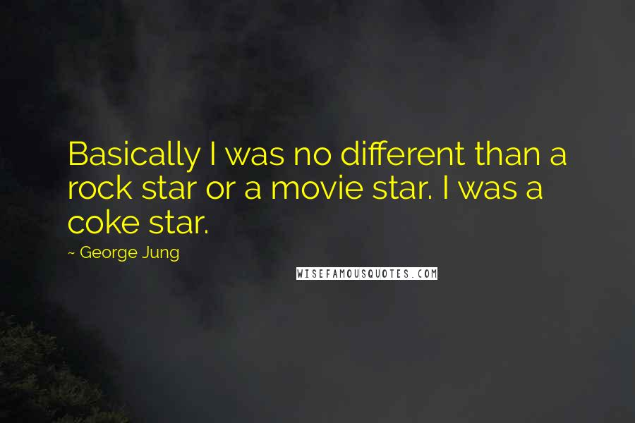 George Jung quotes: Basically I was no different than a rock star or a movie star. I was a coke star.