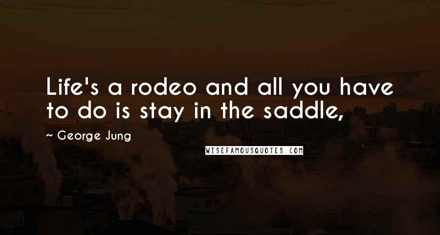 George Jung quotes: Life's a rodeo and all you have to do is stay in the saddle,