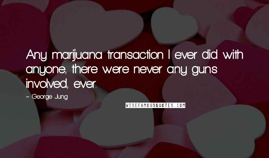 George Jung quotes: Any marijuana transaction I ever did with anyone, there were never any guns involved, ever.