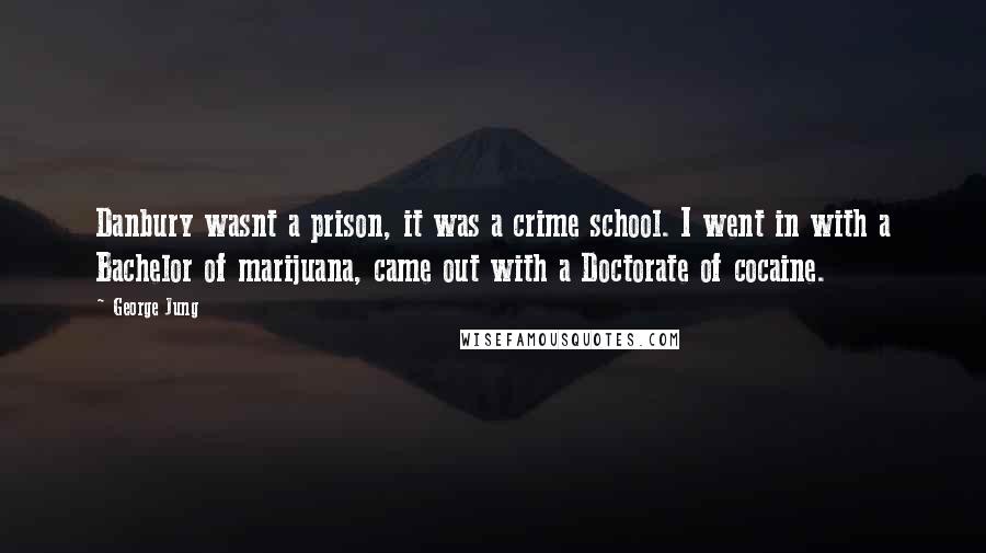 George Jung quotes: Danbury wasnt a prison, it was a crime school. I went in with a Bachelor of marijuana, came out with a Doctorate of cocaine.