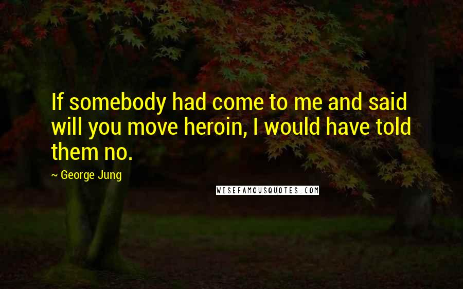 George Jung quotes: If somebody had come to me and said will you move heroin, I would have told them no.