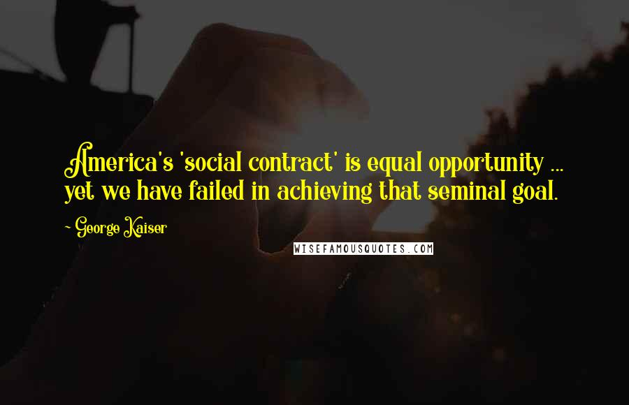 George Kaiser quotes: America's 'social contract' is equal opportunity ... yet we have failed in achieving that seminal goal.