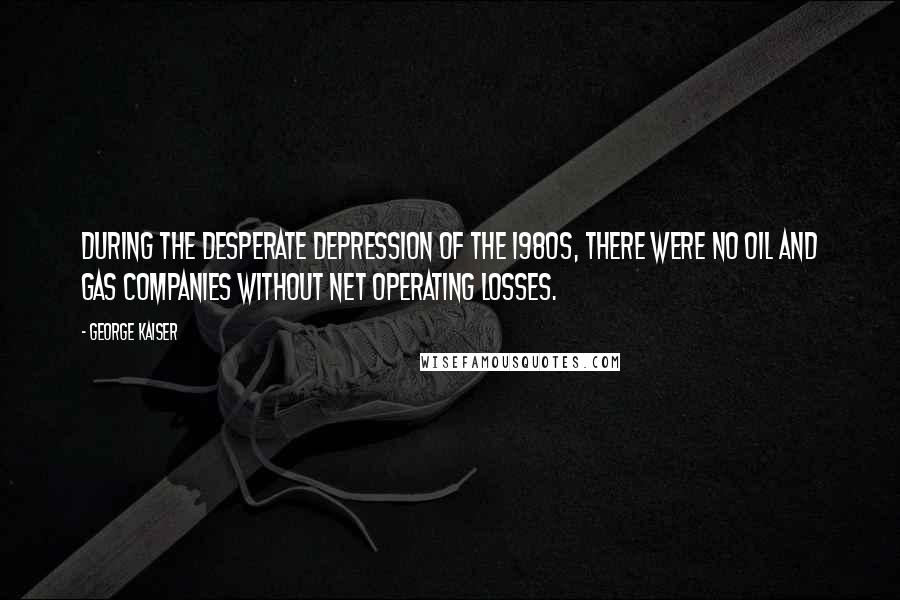 George Kaiser quotes: During the desperate depression of the 1980s, there were no oil and gas companies without net operating losses.