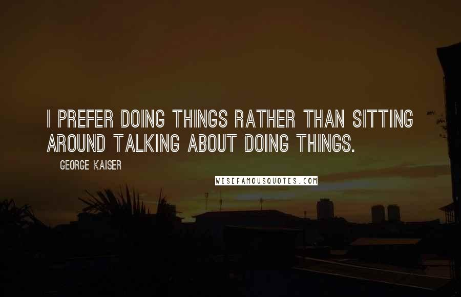 George Kaiser quotes: I prefer doing things rather than sitting around talking about doing things.