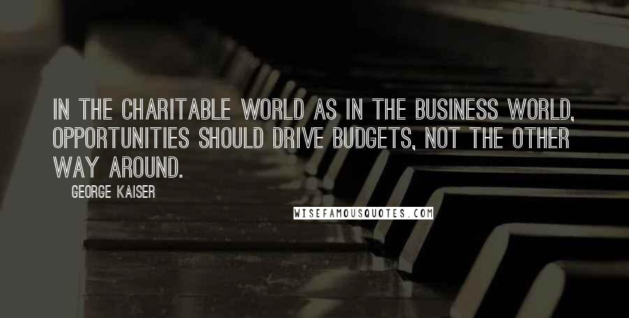 George Kaiser quotes: In the charitable world as in the business world, opportunities should drive budgets, not the other way around.