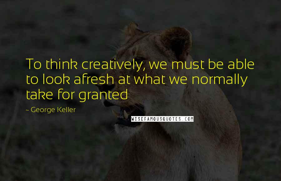 George Keller quotes: To think creatively, we must be able to look afresh at what we normally take for granted