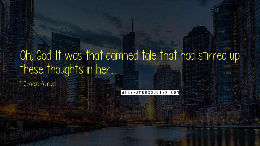 George Kempis quotes: Oh, God. It was that damned tale that had stirred up these thoughts in her....