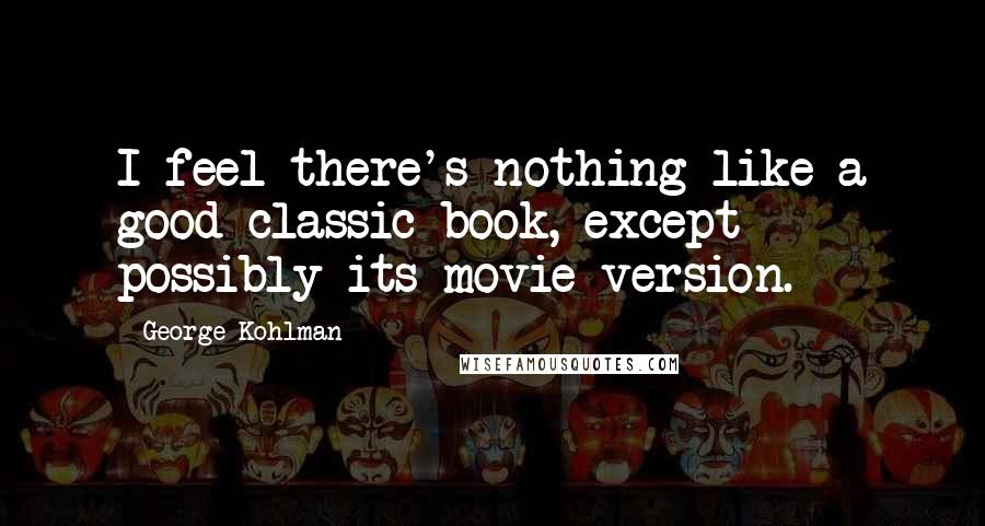George Kohlman quotes: I feel there's nothing like a good classic book, except possibly its movie version.