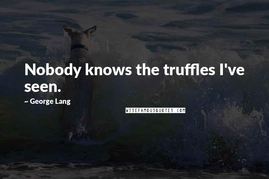 George Lang quotes: Nobody knows the truffles I've seen.
